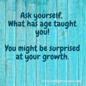 Ask what has age taught you- Love Light Inspiration Quote